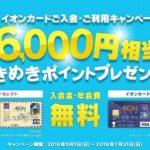 イオンカード(WAON一体型)&イオンカードセレクト、2016年7月31日(日)までの期間限定!新規入会+ご利用等で最大6,000円相当分のポイントプレゼントキャンペーン実施中です