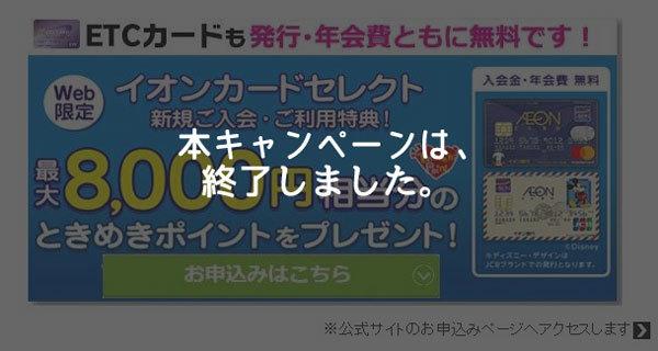 イオンカードセレクト、新規入会+利用で最大6,000円相当のポイントがもらえる入会キャンペーン終了のお知らせ
