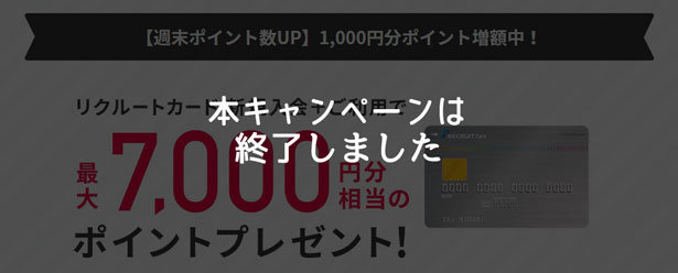 リクルートカード、週末限定!新規入会+利用等で7,000ポイントもらえるキャンペーン終了のお知らせ
