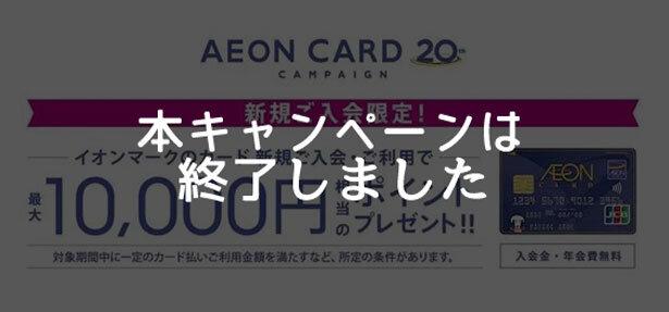 イオンカード、新規入会+利用で最大10,000円相当のポイントがもらえるキャンペーン終了のお知らせ