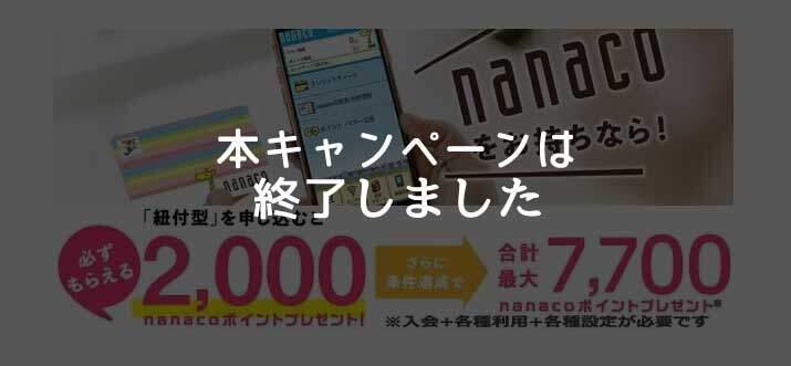 新規入会+利用+各種登録等で最大7,700nanacoポイントがもらえるキャンペーンは終了しました