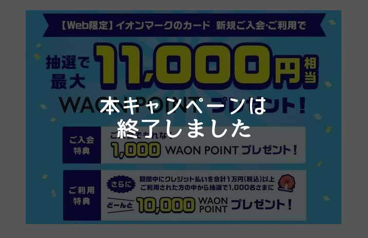 イオンカード、最大11,000円相当のWAON POINTがもらえる入会キャンペーンは終了しました