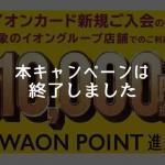 イオンカード、最大10,000円相当のWAON POINTがもらえる入会キャンペーンは終了しました